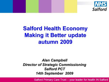 Salford Primary Care Trust – your leader for health IN Salford Alan Campbell Director of Strategic Commissioning Salford PCT 14th September 2009 Salford.