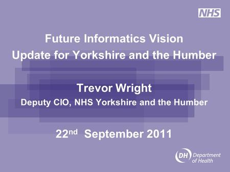 Future Informatics Vision Update for Yorkshire and the Humber Trevor Wright Deputy CIO, NHS Yorkshire and the Humber 22 nd September 2011.