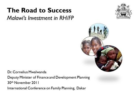 The Road to Success Malawi's Investment in RH/FP Dr. Cornelius Mwalwanda Deputy Minister of Finance and Development Planning 30 th November 2011 International.