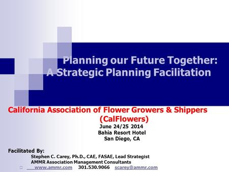 Planning our Future Together: A Strategic Planning Facilitation California Association of Flower Growers & Shippers (CalFlowers) June 24/25 2014 Bahia.