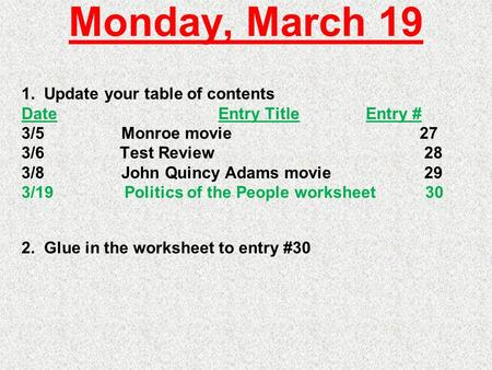 Monday, March 19 1. Update your table of contents DateEntry TitleEntry # 3/5 Monroe movie 27 3/6Test Review 28 3/8 John Quincy Adams movie 29 3/19 Politics.
