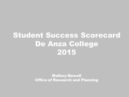 Student Success Scorecard De Anza College 2015 Mallory Newell Office of Research and Planning.