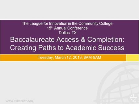 The League for Innovation in the Community College 15 th Annual Conference Dallas. TX Baccalaureate Access & Completion: Creating Paths to Academic Success.