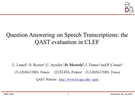 LREC 2008 1 Marrakech, May 29, 2008 Question Answering on Speech Transcriptions: the QAST evaluation in CLEF L. Lamel 1, S. Rosset 1, C. Ayache 2, D. Mostefa.