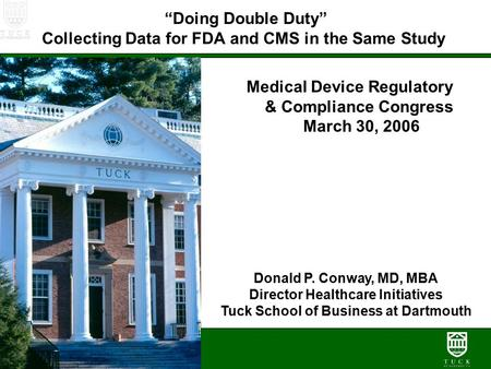 """Doing Double Duty"" Collecting Data for FDA and CMS in the Same Study Medical Device Regulatory & Compliance Congress March 30, 2006 Donald P. Conway,"