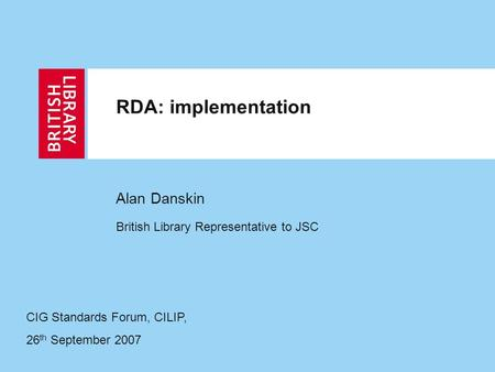 RDA: implementation Alan Danskin British Library Representative to JSC CIG Standards Forum, CILIP, 26 th September 2007.