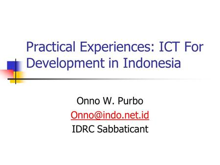 Practical Experiences: ICT For Development in Indonesia Onno W. Purbo IDRC Sabbaticant.