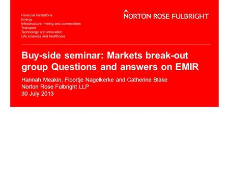 Buy-side seminar: Markets break-out group Questions and answers on EMIR Hannah Meakin, Floortje Nagelkerke and Catherine Blake Norton Rose Fulbright LLP.