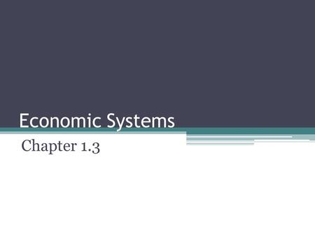 "Economic Systems Chapter 1.3. 1-3 Economic Systems Goals / ""I can…"" ▫Identify the 3 economic ?s ▫Differentiate among the main types of economic systems."