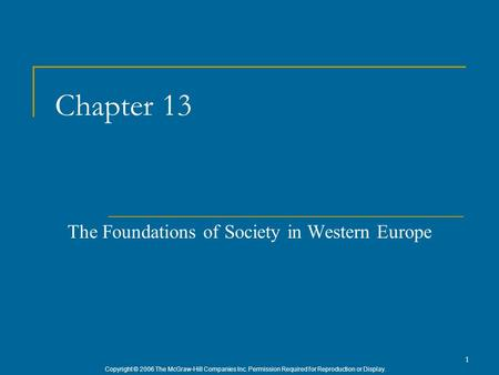 Copyright © 2006 The McGraw-Hill Companies Inc. Permission Required for Reproduction or Display. 1 Chapter 13 The Foundations of Society in Western Europe.