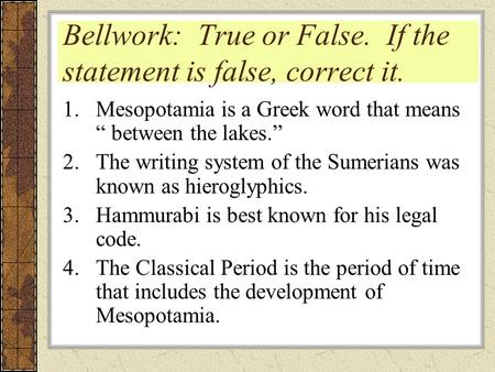 "Bellwork: True or False. If the statement is false, correct it. 1.Mesopotamia is a Greek word that means "" between the lakes."" 2.The writing system of."