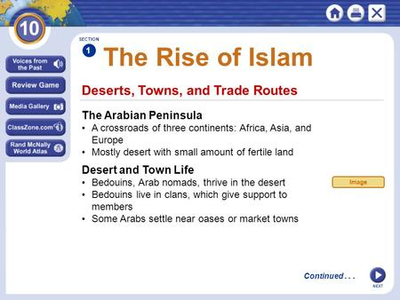 NEXT Deserts, Towns, and Trade Routes The Rise of Islam The Arabian Peninsula A crossroads of three continents: Africa, Asia, and Europe Mostly desert.