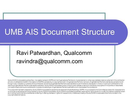 UMB AIS Document Structure Ravi Patwardhan, Qualcomm QUALCOMM Incorporated grants a free, irrevocable license to 3GPP2 and its Organizational.