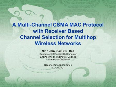 A Multi-Channel CSMA MAC Protocol with Receiver Based Channel Selection for Multihop Wireless Networks Nitin Jain, Samir R. Das Department of Electrical.