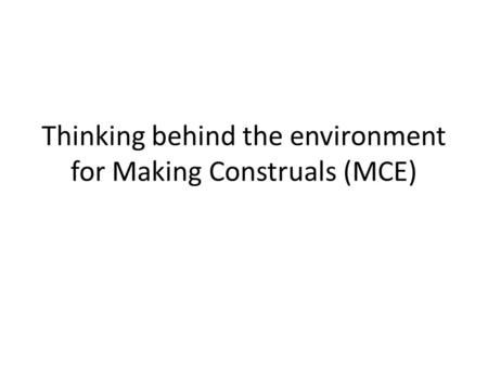 Thinking behind the environment for Making Construals (MCE)