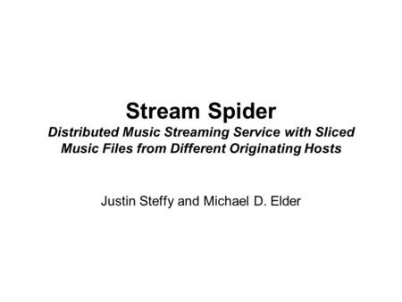 Stream Spider Distributed Music Streaming Service with Sliced Music Files from Different Originating Hosts Justin Steffy and Michael D. Elder.