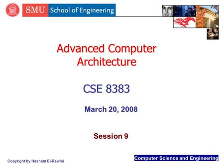 Computer Science and Engineering Copyright by Hesham El-Rewini Advanced Computer Architecture CSE 8383 March 20, 2008 Session 9.