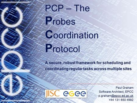 Paul Graham Software Architect, EPCC +44 131 650 4992 PCP – The P robes C oordination P rotocol A secure, robust framework.