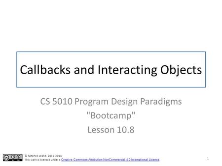 Callbacks and Interacting Objects CS 5010 Program Design Paradigms Bootcamp Lesson 10.8 1 © Mitchell Wand, 2012-2014 This work is licensed under a Creative.
