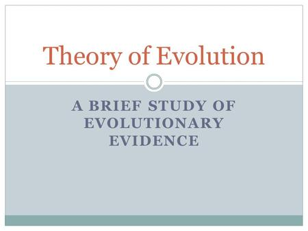A BRIEF STUDY OF EVOLUTIONARY EVIDENCE Theory of Evolution.