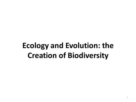 Ecology and Evolution: the Creation of Biodiversity 1.