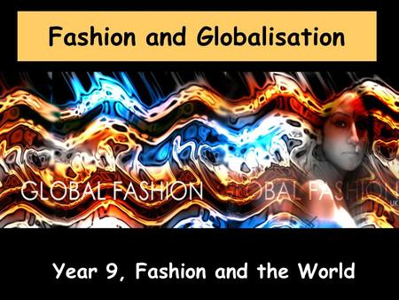 Fashion and Globalisation Year 9, Fashion and the World.