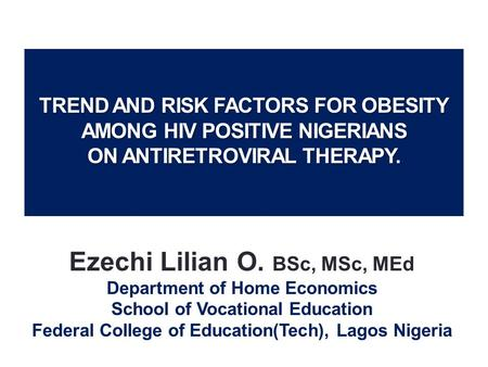 TREND AND RISK FACTORS FOR OBESITY AMONG HIV POSITIVE NIGERIANS ON ANTIRETROVIRAL THERAPY. Ezechi Lilian O. BSc, MSc, MEd Department of Home Economics.