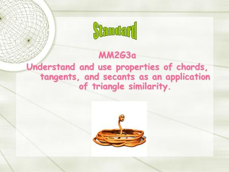 MM2G3a Understand and use properties of chords, tangents, and secants as an application of triangle similarity.