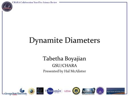 CHARA Collaboration Year-Five Science Review Dynamite Diameters Tabetha Boyajian GSU/CHARA Presented by Hal McAlister.