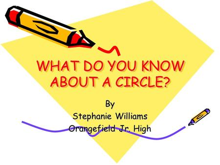 WHAT DO YOU KNOW ABOUT A CIRCLE? By Stephanie Williams Orangefield Jr. High.