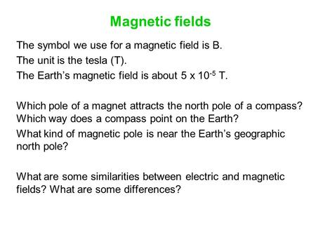 Magnetic fields The symbol we use for a magnetic field is B. The unit is the tesla (T). The Earth's magnetic field is about 5 x 10 -5 T. Which pole of.