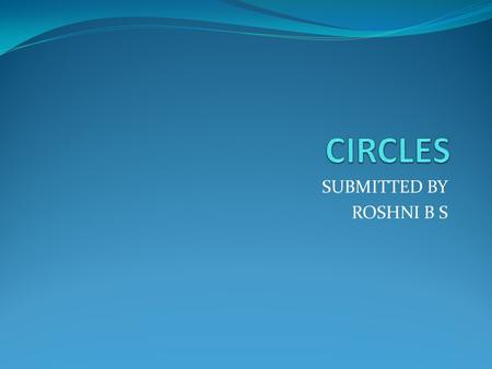 SUBMITTED BY ROSHNI B S. Circle is a closed curve in a plane A circle can be drawn with the help of a circular object.