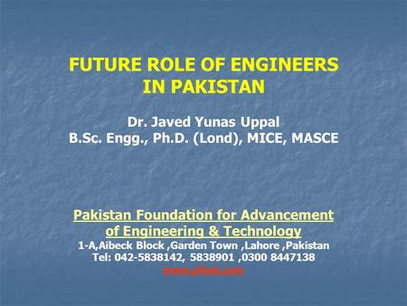 FUTURE ROLE OF ENGINEERS IN PAKISTAN Dr. Javed Yunas Uppal B.Sc. Engg., Ph.D. (Lond), MICE, MASCE Pakistan Foundation for Advancement of Engineering &