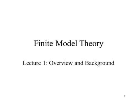 1 Finite Model Theory Lecture 1: Overview and Background.