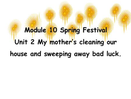 Module 10 Spring Festival Unit 2 My mother's cleaning our house and sweeping away bad luck.
