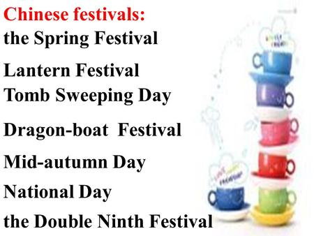 Chinese festivals: the Spring Festival Lantern Festival Dragon-boat Festival Mid-autumn Day Tomb Sweeping Day the Double Ninth Festival National Day.