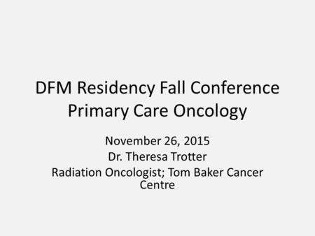 DFM Residency Fall Conference Primary Care Oncology November 26, 2015 Dr. Theresa Trotter Radiation Oncologist; Tom Baker Cancer Centre.