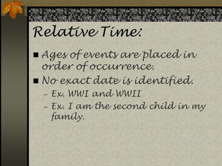 Relative Time: Ages of events are placed in order of occurrence. No exact date is identified.  Ex. WWI and WWII  Ex. I am the second child in my family.