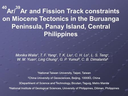 40 Ar/ 39 Ar and Fission Track constraints on Miocene Tectonics in the Buruanga Peninsula, Panay Island, Central Philippines Monika Walia 1, T. F. Yang.