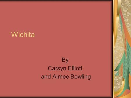 Wichita By Carsyn Elliott and Aimee Bowling. I. Location and Government They were found near the eastern edges of the Great Plains. They were found near.
