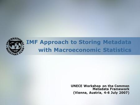 IMF Approach to Storing Metadata with Macroeconomic Statistics UNECE Workshop on the Common Metadata Framework (Vienna, Austria, 4-6 July 2007)