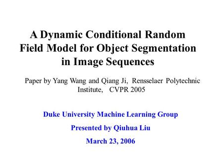 A Dynamic Conditional Random Field Model for Object Segmentation in Image Sequences Duke University Machine Learning Group Presented by Qiuhua Liu March.