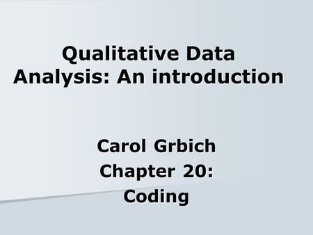 Qualitative Data Analysis: An introduction Carol Grbich Chapter 20: Coding.