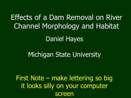 Effects of a Dam Removal on River Channel Morphology and Habitat Daniel Hayes Michigan State University First Note – make lettering so big it looks silly.