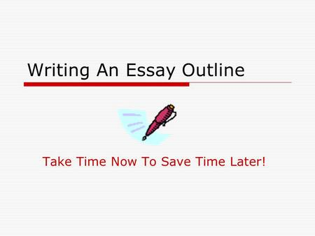 Writing An Essay Outline Take Time Now To Save Time Later!