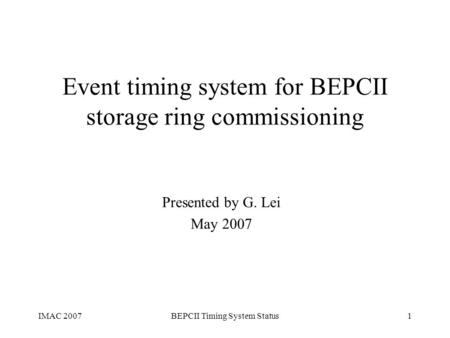 IMAC 2007BEPCII Timing System Status1 Event timing system for BEPCII storage ring commissioning Presented by G. Lei May 2007.