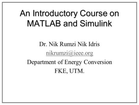 An Introductory Course on MATLAB and Simulink Dr. Nik Rumzi Nik Idris Department of Energy Conversion FKE, UTM.
