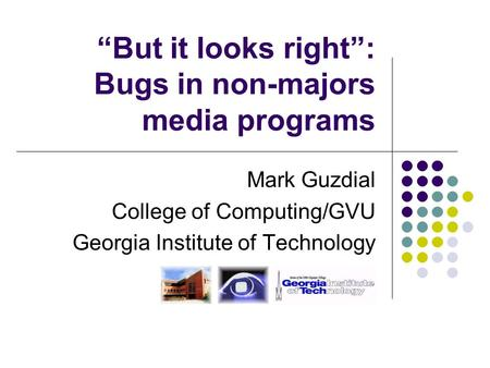"""But it looks right"": Bugs in non-majors media programs Mark Guzdial College of Computing/GVU Georgia Institute of Technology."