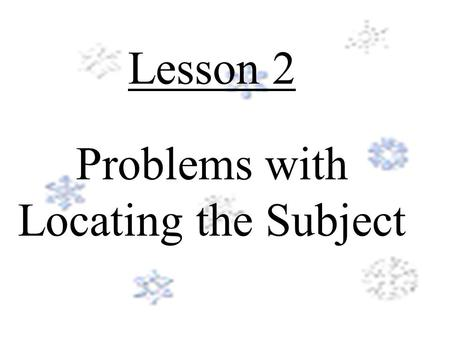 Lesson 2 Problems with Locating the Subject Objective: (What You Will Learn) To recognize and avoid common agreement problems in your sentences.
