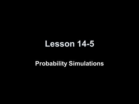 Lesson 14-5 Probability Simulations. Transparency 5 Click the mouse button or press the Space Bar to display the answers.